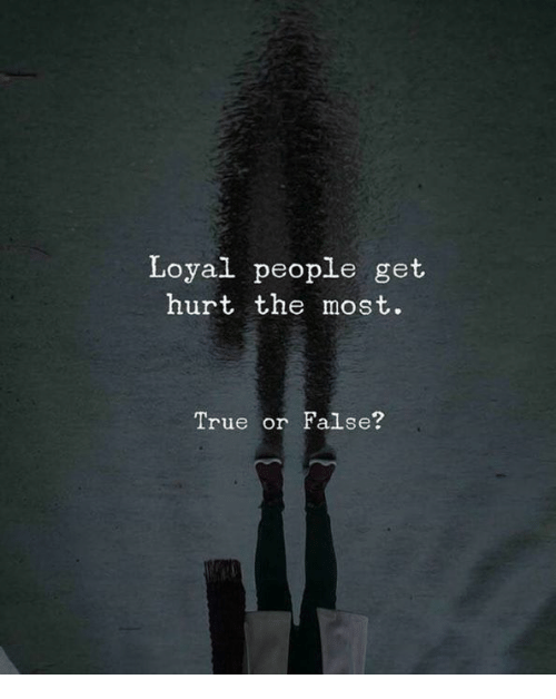 True, Get, and People: Loyal people get  hurt the most.  True or False?