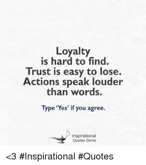 loyalty is hard to find trust is easy to lose actions speak louder