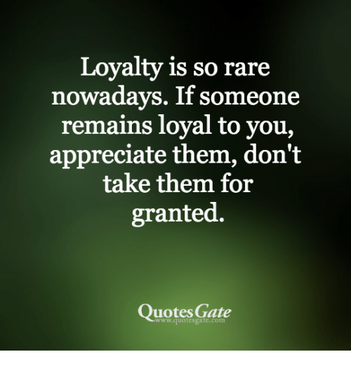Don T Take Me For Granted Quotes Loyalty Is So Rare Nowadays if Someone Remains Loyal to You  Don T Take Me For Granted Quotes