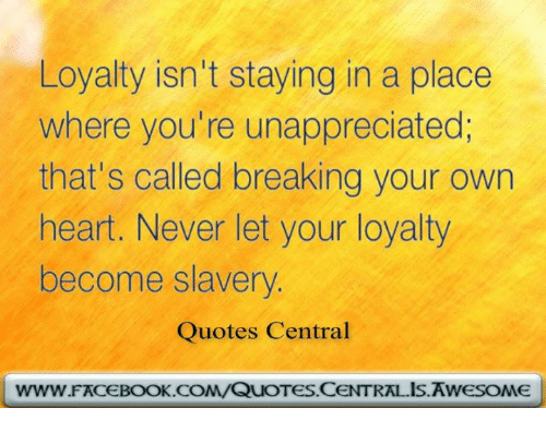Loyalty Isnt Staying In A Place Where Youre Unappreciated Thats
