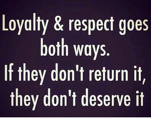 loyalty respect goes both ways if they dont return 3437306 loyalty & respect goes both ways if they don't return it they don't