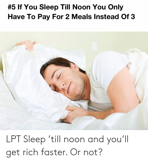 Lpt, Sleep, and Faster: LPT Sleep 'till noon and you'll get rich faster. Or not?