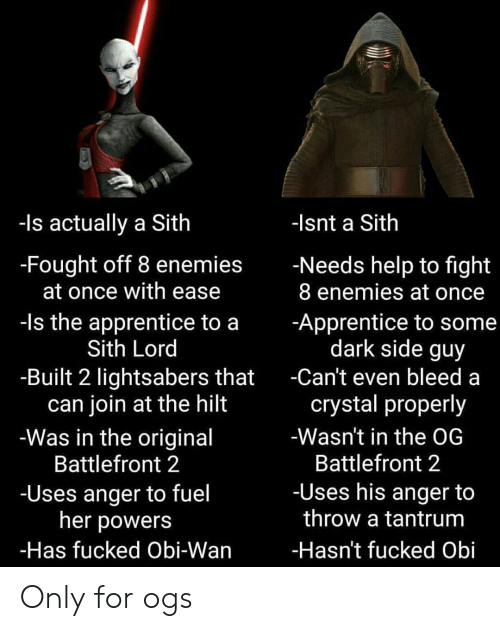 Sith, Help, and Enemies: -ls actually a Sith  -Isnt a Sith  -Fought off 8 enemies  at once with ease  -Needs help to fight  8 enemies at once  -ls the apprentice to a  Sith Lord  -Apprentice to some  dark side guy  -Built 2 lightsabers that  can join at the hilt  -Was in the original  Battlefront 2  -Can't even bleed a  crystal properly  -Wasn't in the OG  Battlefront 2  -Uses his anger to  throw a tantrum  -Uses anger to fuel  her powers  -Has fucked Obi-Wan  -Hasn't fucked Obi Only for ogs