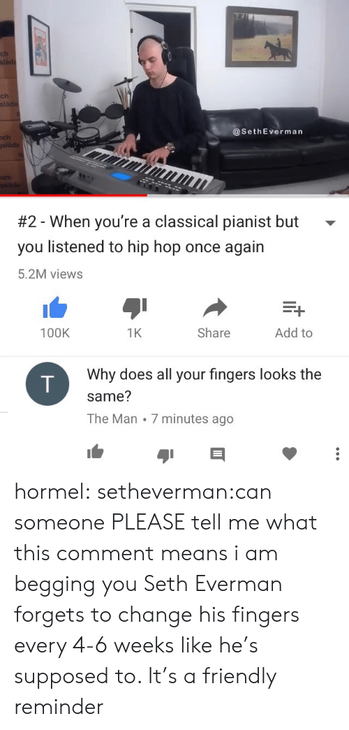 Target, Tumblr, and Blog: ls  ch  ch  sla  @SethEverman  ch  #2-When you're a classical pianist but  you listened to hip hop once again  5.2M views  100K  1K  Share  Add to  Why does all your fingers looks the  same?  The Man 7 minutes ago hormel:  setheverman:can someone PLEASE tell me what this comment means i am begging you  Seth Everman forgets to change his fingers every 4-6 weeks like he's supposed to. It's a friendly reminder