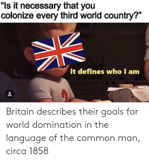"Goals, Common, and World: ""ls it necessary that you  colonize every third world country?""  it defines who I am Britain describes their goals for world domination in the language of the common man, circa 1858"