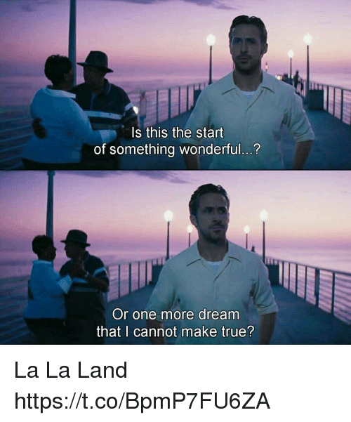 Memes, True, and 🤖: ls this the start  of something wonderful..?  Or one more dream  that I cannot make true? La La Land https://t.co/BpmP7FU6ZA