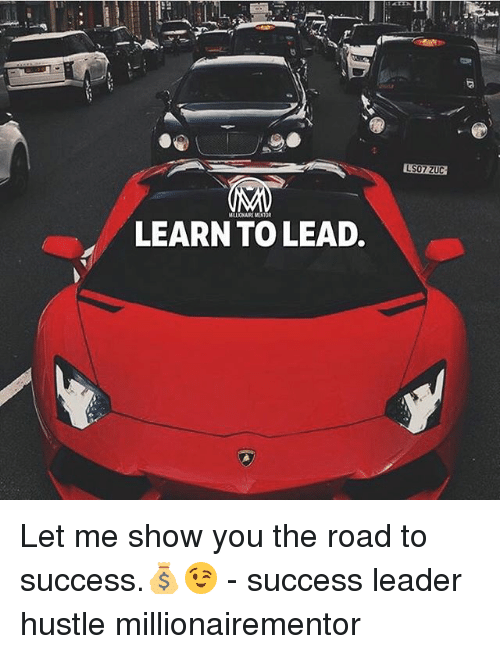 Memes, Success, and The Road: LS07/ ZUC  LEARN TO LEAD. Let me show you the road to success.💰😉 - success leader hustle millionairementor