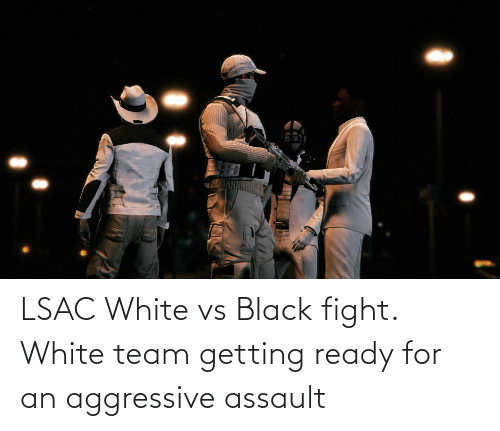 Black, White, and Fight: LSAC White vs Black fight. White team getting ready for an aggressive assault