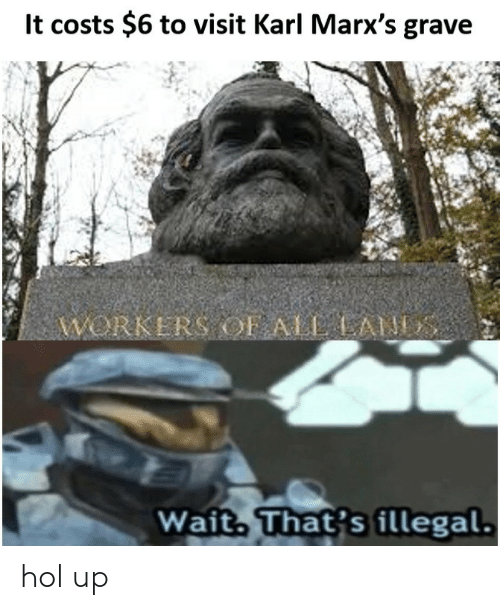 Hol Up, Wait, and Illegal: lt costs $6 to visit Karl Marx's grave  WORKERS OF ALAN  Wait That's illegal. hol up