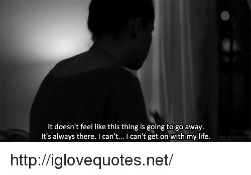 Life, Http, and Net: lt doesn't feel like this thing is going to go away.  It's always there. I can't... I can't get on with my life. http://iglovequotes.net/