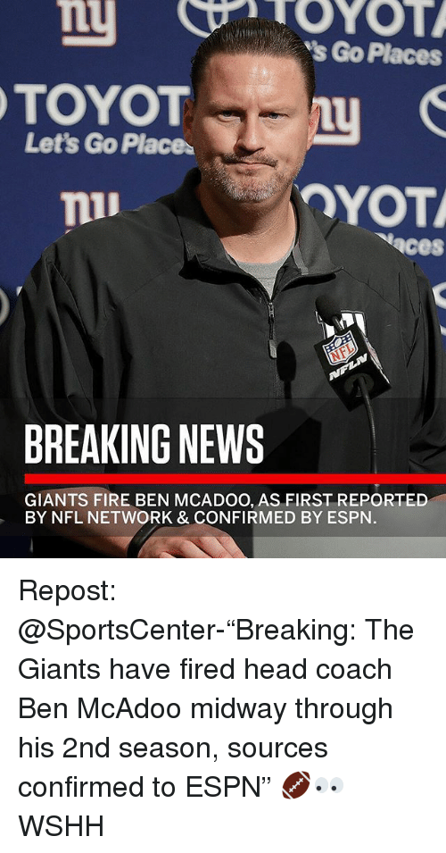 "Ben McAdoo, Espn, and Fire: Lt  TOYOTL  s Go Places  Let's Go Place  OYOT  aces  BREAKING NEWS  GIANTS FIRE BEN MCADOO, AS FIRST REPORTED  BY NFL NETWORK & CONFIRMED BY ESPN. Repost: @SportsCenter-""Breaking: The Giants have fired head coach Ben McAdoo midway through his 2nd season, sources confirmed to ESPN"" 🏈👀 WSHH"