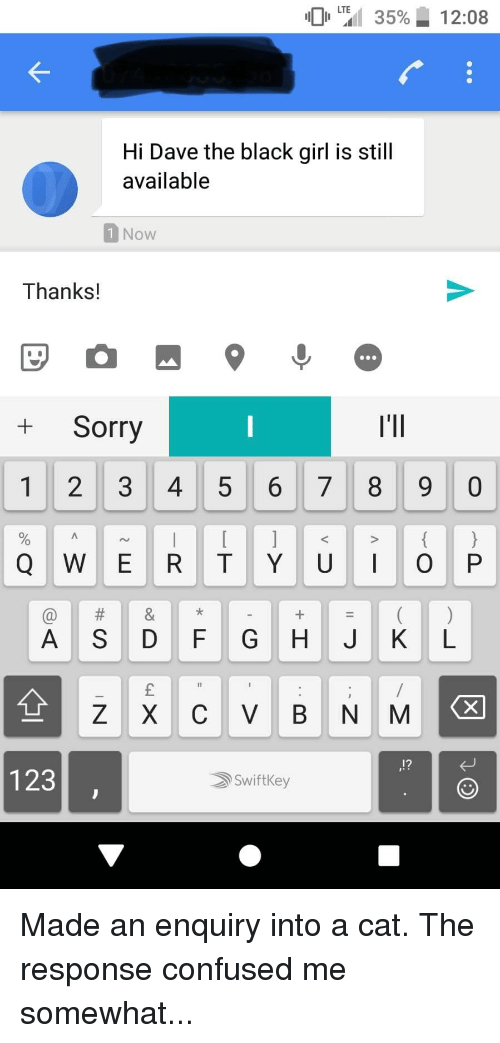 Confused, Sorry, and Black: LTE  101 ail 35%  12:08  Hi Dave the black girl is still  available  1Now  Thanks!  +Sorry  I'lI  1 2 3 45 6 78 9 0  A SD FG H JK L  123  SwiftKey
