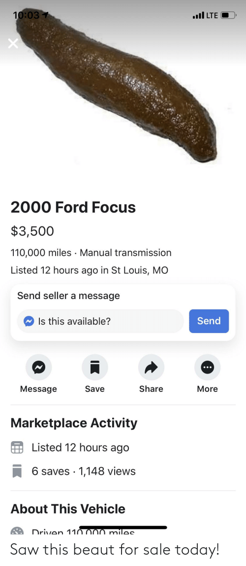 Cars, Saw, and Focus: LTE  2000 Ford Focus  $3,500  110,000 miles Manual transmission  Listed 12 hours ago in St Louis, MO  Send seller a message  Is this available?  Send  Message  Save  Share  More  Marketplace Activity  Listed 12 hours ago  6 saves 1,148 views  About This Vehicle Saw this beaut for sale today!