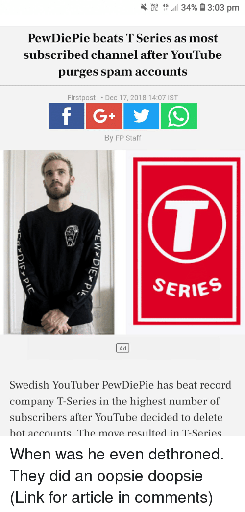 youtube.com, Beats, and Link: LTE 4G .11 3496  3:03 pm  PewDiePie beats TSeries as most  subscribed channel after YouTube  purges spam accounts  Firstpost Dec 17, 2018 14:07 IST  By FP Staff  SERIE  Ad  Swedish YouTuber PewDiePie has beat record  company T-Series in the highest number of  subscribers after YouTube decided to delete  bot accounts. The move resulted in T-Series