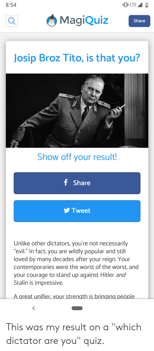 """The Worst, Hitler, and Quiz: LTE  8:54  MagiQuiz  Share  Josip Broz Tito, is that you?  Show off your result!  f Share  Tweet  Unlike other dictators, you're not necessarily  """"evil."""" In fact, you are wildly popular and still  loved by many decades after your reign. Your  contemporaries were the worst of the worst, and  your courage to stand up against Hitler and  Stalin is impressive.  A areat unifier. vour strenath is brinaina people This was my result on a """"which dictator are you"""" quiz."""