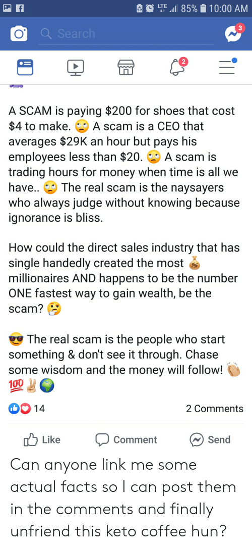 Facts, Money, and Shoes: LTE.I 85% 10:00 AM  3  2  A SCAM is paying $200 for shoes that cost  $4 to make. A scam is a CEO that  averages $29K an hour but pays his  employees less than $20. A scam is  trading hours for money when time is all we  have.. The real scam is the naysayers  who always judge without knowing because  ignorance is bliss  How could the direct sales industry that has  single handedly created the most  millionaires AND happens to be the number  ONE fastest way to gain wealth, be the  SCam?  The real scam is the people who start  something & don't see it through. Chase  some wisdom and the money will follow!  100  2 Comments  uLike Comment  Send Can anyone link me some actual facts so I can post them in the comments and finally unfriend this keto coffee hun?