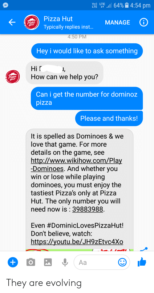 Love, Pizza, and Pizza Hut: LTE LTE 11 64%| 4:54 pm  Pizza Hut  Typically replies inst.  MANAGE  4:50 PM  Hey i would like to ask something  Hi r  How can we help vou?  Can i get the number for dominoz  pizza  Please and thanks!  It is spelled as Dominoes & we  love that game. For more  details on the game, see  http://www.wikihow.com/Pla  -Dominoes. And whether you  win or lose While playing  dominoes, you must enjoy the  tastiest Pizza's only at Pizza  Hut. The only number you wil  need now is :39883988  Even #DominicLovesPizzaHut!  Don't believe, watch  https://youtu.be/JH9zEtvc4Xo They are evolving