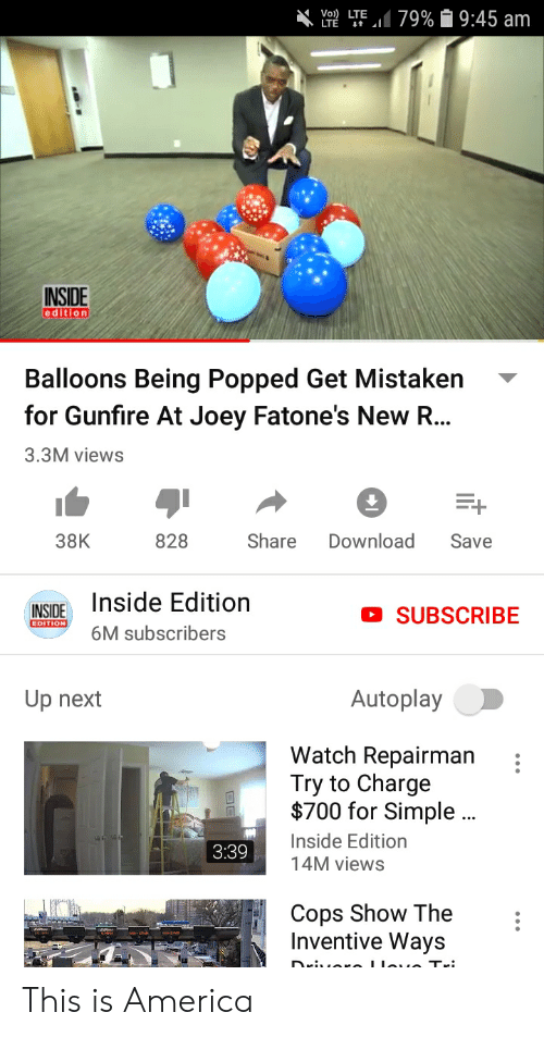 America, Funny, and Watch: LTE LTE.il 79%  9:45 am  INSIDE  edition  Balloons Being Popped Get Mistaken  for Gunfire At Joey Fatone's New R...  3.3M views  828 Share Download Save  38K  NSOE Inside Edition  subscribers  O SUBSCRIBE  AutoplayO  Up next  Watch Repairman  Try to Charge  $700 for Simple.  nside Edition  4M viewS  :  3:39  Cops Show The  Inventive Ways This is America