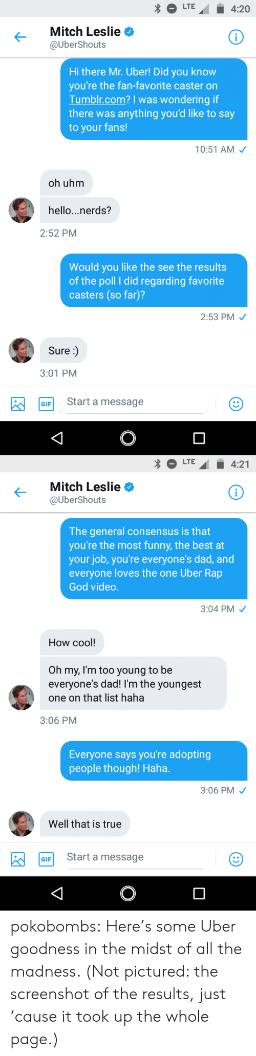 Dad, Funny, and Gif: LTE4:20  Mitch Leslie  UberShouts  Hi there Mr. Uber! Did you know  you're the fan-favorite caster on  Tumblr.com? I was wondering if  there was anything you'd like to say  to your fans!  10:51 AM  oh uhm  hello...nerds?  2:52 PM  Would you like the see the results  of the poll I did regarding favorite  casters (so far)?  2:53 PM  Sure:)  3:01 PM  Start a message   LTE4:21  Mitch Leslie  UberShouts  The general consensus is that  you're the most funny, the best at  your job, you're everyone's dad, and  everyone loves the one Uber Rap  God vided.  3:04 PM  How cool!  Oh my, I'm too young to be  everyone's dad! I'm the youngest  one on that list haha  3:06 PM  Everyone says you're adopting  people though! Haha.  3:06 PM  Well that is true  GIF Start a message pokobombs:  Here's some Uber goodness in the midst of all the madness. (Not pictured: the screenshot of the results, just 'cause it took up the whole page.)