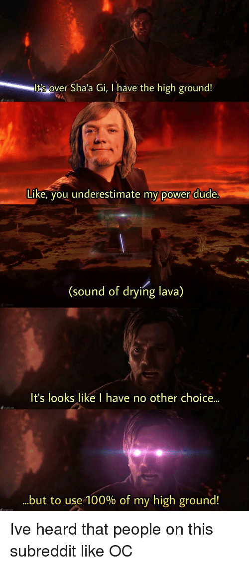 Anaconda, Dude, and Power: lt's over  Sha'a Gi, I have the high ground!  LMC BX  Like, you underestimate my power dude  (sound of drying lava)  It's looks like I have no other choice...  but to use-100% of my high ground! Ive heard that people on this subreddit like OC