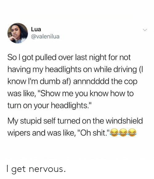 "Af, Dank, and Driving: Lua  @valenilua  So I got pulled over last night for not  having my headlights on while driving (I  know I'm dumb af) annndddd the cop  was like, ""Show me you know how to  turn on your headlights.""  My stupid self turned on the windshield  wipers and was like, ""Oh shit."" I get  nervous."