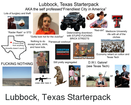 """America, Club, and Dallas Cowboys: Lubbock, Texas Starterpack  AKA the self professed Friendliest City in America""""  Lots of burglary and theft  """"Red-dirt""""  """"Raider Rash"""" or STD  cocktail  Mediocre University  rife with all of the  cliches  Deteriorating downtown  Gotta look hot for the club/bar"""" with STUPID FUCKING  Nothing to do """"Pansexual cowboys""""  BRICK STREETS  6hours away  from anything  (Amarillo doesn't count)  except work, drink,  CHURCHES  and have Kids  CHRISTIAN  CONSERVATIVE  REPUBLICAN  Economy reliant on cotton and  Texas Tech  CHURCHES EVERYWHERE  S PENT  Still pretty segregated  D.W.l. Galore!  (see Texas Tech)  FUCKING NOTHING  AND MARKER  or  or  COME AND TAKE IT"""