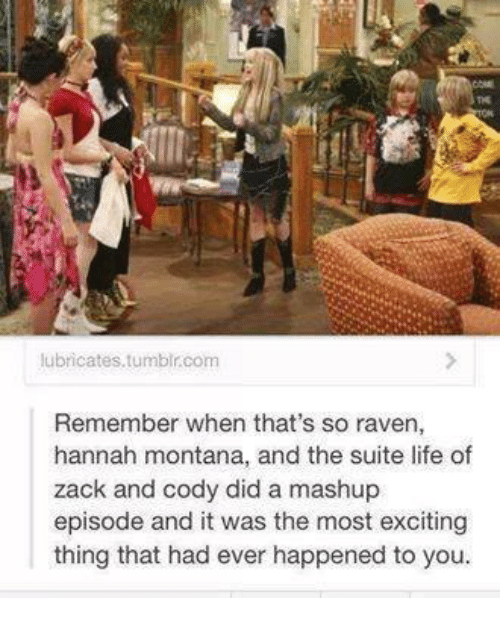 Life, Memes, and That's So Raven: lubricates tumblr com  Remember when that's so raven,  hannah montana, and the suite life of  zack and cody did a mashup  episode and it was the most exciting  thing that had ever happened to you.