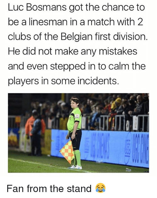 Memes, Match, and Belgian: Luc Bosmans got the chance to  be a linesman in a match with 2  clubs of the Belgian first division.  He did not make any mistakes  and even stepped in to calm the  players in some incidents. Fan from the stand 😂