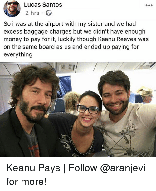 Memes, Money, and Board: Lucas Santos  2 hrs  So i was at the airport with my sister and we had  excess baggage charges but we didn't have enough  money to pay for it, luckily though Keanu Reeves was  on the same board as us and ended up paying for  everything Keanu Pays   Follow @aranjevi for more!