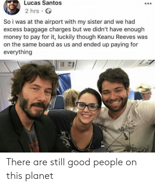 Money, Good, and Board: Lucas Santos  2 hrs  So i was at the airport with my sister and we had  excess baggage charges but we didn't have enough  money to pay for it, luckily though Keanu Reeves was  on the same board as us and ended up paying for  everything There are still good people on this planet