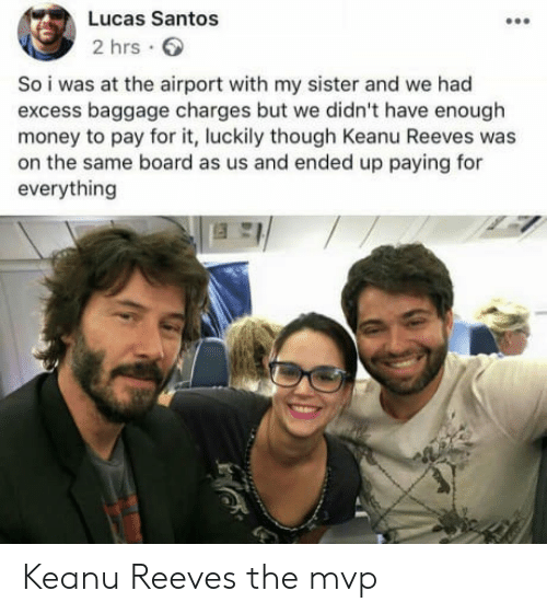 Money, Board, and Keanu Reeves: Lucas Santos  2 hrs.  So i was at the airport with my sister and we had  excess baggage charges but we didn't have enough  money to pay for it, luckily though Keanu Reeves was  on the same board as us and ended up paying for  everything Keanu Reeves the mvp