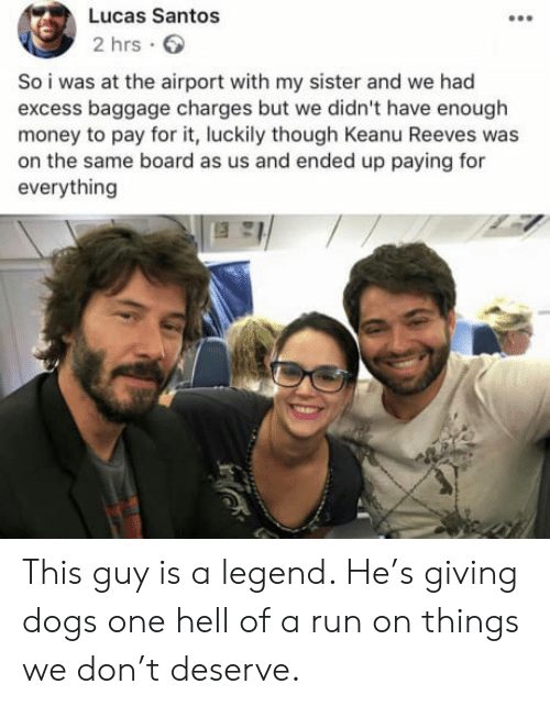 Dogs, Money, and Run: Lucas Santos  2 hrs.  So i was at the airport with my sister and we had  excess baggage charges but we didn't have enough  money to pay for it, luckily though Keanu Reeves was  on the same board as us and ended up paying for  everything This guy is a legend. He's giving dogs one hell of a run on things we don't deserve.