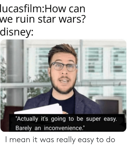 "Disney, Star Wars, and Inconvenience: lucasfilm:How can  we ruin star wars?  disney:  ""Actually it's going to be super easy.  Barely an inconvenience."" I mean it was really easy to do"