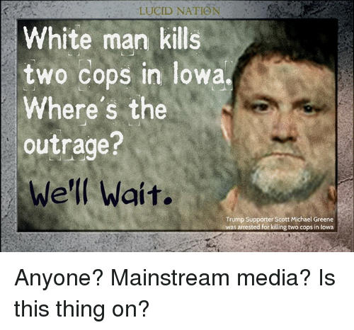 Memes, Iowa, and Michael: LUCID NATION  White man kills  two cops in Iowa.  Where's the  outrage?  We'll Wait.  Trump Supporter Scott Michael Greene  arrested for killing two cops in lowa Anyone? Mainstream media? Is this thing on?