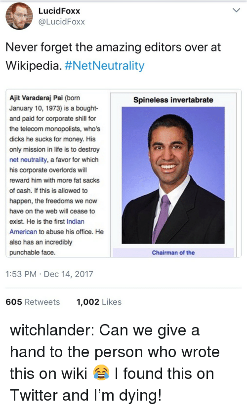 Dicks, Life, and Money: LucidFoxx  @LucidFoxx  Never forget the amazing editors over at  Wikipedia. #NetNeutrality  Ajit Varadaraj Pai (born  January 10, 1973) is a bought-  and paid for corporate shill for  the telecom monopolists, who's  dicks he sucks for money. His  only mission in life is to destroy  net neutrality, a favor for which  his corporate overlords will  reward him with more fat sacks  of cash. If this is allowed to  happen, the freedoms we now  have on the web will cease to  exist. He is the first Indian  American to abuse his office. He  also has an incredibly  punchable face.  Spineless invertabrate  Chairman of the  1:53 PM Dec 14, 2017  605 Retweets  1,002 Likes witchlander:  Can we give a hand to the person who wrote this on wiki 😂 I found this on Twitter and I'm dying!