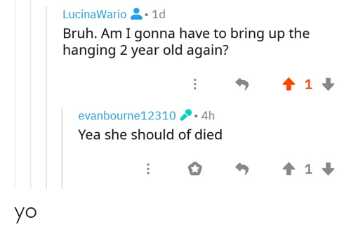 Bruh, Yo, and Old: LucinaWario g· 1d  Bruh. Am I gonna have to bring up the  hanging 2 year old again?  evanbourne12310  4h  Yea she should of died yo