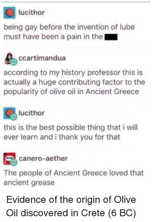 Thank You, Best, and Grease: lucithor  being gay before the invention of lube  must have been a pain in the  ccartimandua  according to my history professor this is  actually a huge contributing factor to the  popularity of olive oil in Ancient Greece  lucithor  this is the best possible thing that i will  ever learn and i thank you for that  canero-aether  The people of Ancient Greece loved that  ancient grease Evidence of the origin of Olive Oil discovered in Crete (6 BC)