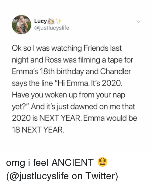 "Birthday, Friends, and Memes: Lucy  @justlucyslife  Ok sol was watching Friends last  night and Ross was filming a tape for  Emma's 18th birthday and Chandler  says the line ""Hi Emma. It's 2020  Have you woken up from your nap  yet?"" And it's just dawned on me that  2020 is NEXT YEAR. Emma would be  18 NEXT YEAR. omg i feel ANCIENT 😫 (@justlucyslife on Twitter)"