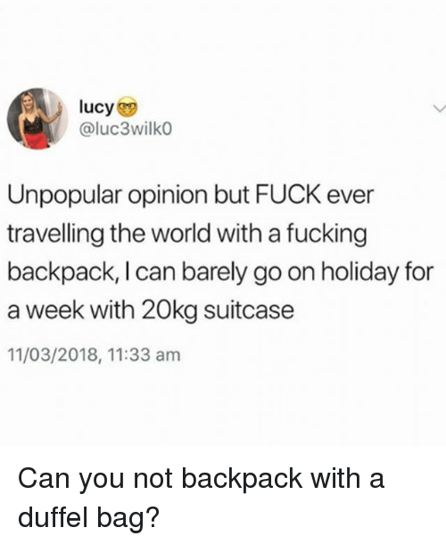 Fucking, Fuck, and Lucy: lucy  @luc3wilkO  Unpopular opinion but FUCK ever  travelling the world with a fucking  backpack, I can barely go on holiday for  a week with 20kg suitcase  11/03/2018, 11:33 am Can you not backpack with a duffel bag?