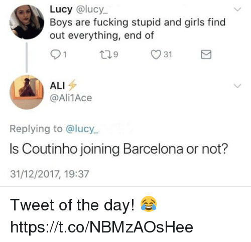 Ali, Barcelona, and Fucking: Lucy @lucy  Boys are fucking stupid and girls find  out everything, end of  ALI  @Ali1Ace  Replying to @lucy  Is Coutinho joining Barcelona or not?  31/12/2017, 19:37 Tweet of the day! 😂 https://t.co/NBMzAOsHee