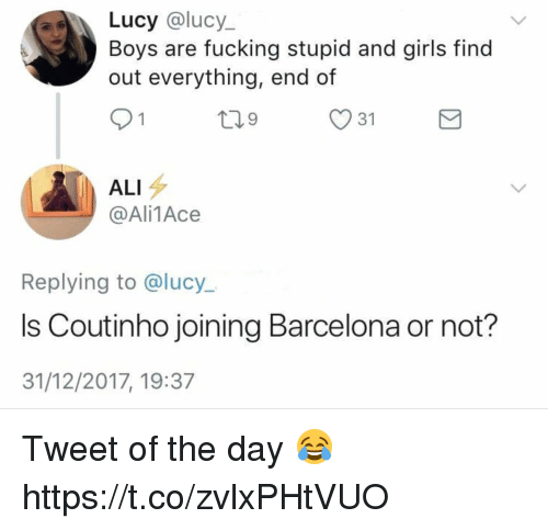 Ali, Barcelona, and Fucking: Lucy @lucy  out everything, end of  91  Boys are fucking stupid and girls find  31  ALI  @Ali1Ace  Replying to @lucy.  Is Coutinho joining Barcelona or not?  31/12/2017, 19:37 Tweet of the day 😂 https://t.co/zvlxPHtVUO