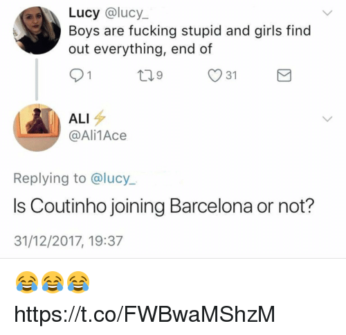 Ali, Barcelona, and Fucking: Lucy @lucy_  out everything, end of  91  Boys are fucking stupid and girls find  31  ALI  @Ali1Ace  Replying to @lucy..  Is Coutinho joining Barcelona or not?  31/12/2017, 19:37 😂😂😂 https://t.co/FWBwaMShzM