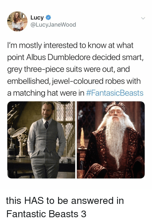 Dumbledore, Grey, and Lucy: Lucy  @LucyJaneWood  I'm mostly interested to know at what  point Albus Dumbledore decided smart,  grey three-piece suits were out, and  embellished, jewel-coloured robes with  a matching hat were in this HAS to be answered in Fantastic Beasts 3