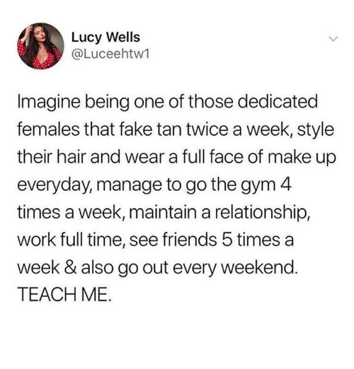 Fake, Friends, and Gym: Lucy Wells  @Luceehtw1  Imagine being one of those dedicated  females that fake tan twice a week, style  their hair and wear a full face of make up  everyday, manage to go the gym 4  times a week, maintain a relationship,  work full time, see friends 5 times a  week & also go out every weekend.  TEACH ME.