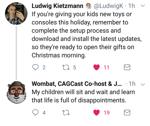 Children, Christmas, and Life: Ludwig Kletzmann @Ludw.gK. 1 h  If you're giving your kids new toys or  consoles this holiday, remember to  complete the setup process and  download and install the latest updates,  so they're ready to open their gifts on  Christmas morning  2  Wombat, CAGCast Co-host & J... 1h  My children will sit and wait and learn  that life is full of disappointments  4  19