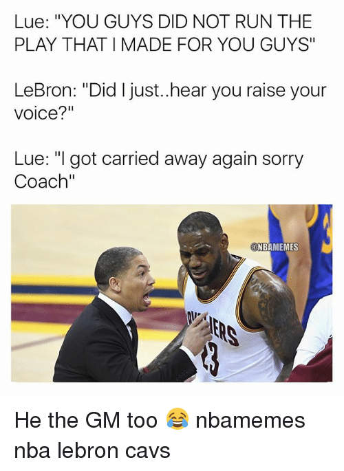 "Basketball, Cavs, and Nba: Lue: ""YOU GUYS DID NOT RUN THE  PLAY THAT I MADE FOR YOU GUYS""  LeBron: ""Did I just..hear you raise your  voice?""  Lue: ""I got carried away again sorry  Coach""  NBAMEMES He the GM too 😂 nbamemes nba lebron cavs"