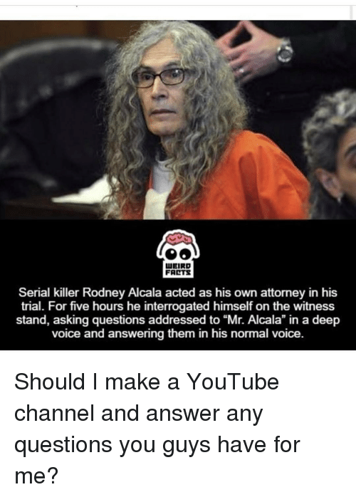 """Memes, Serial, and 🤖: LUEIRD  FARTS  Serial killer Rodney Alcala acted as his own attorney in his  trial. For five hours he interrogated himself on the witness  stand, asking questions addressed to Alcala"""" in voice and answering them in his normal voice Should I make a YouTube channel and answer any questions you guys have for me?"""