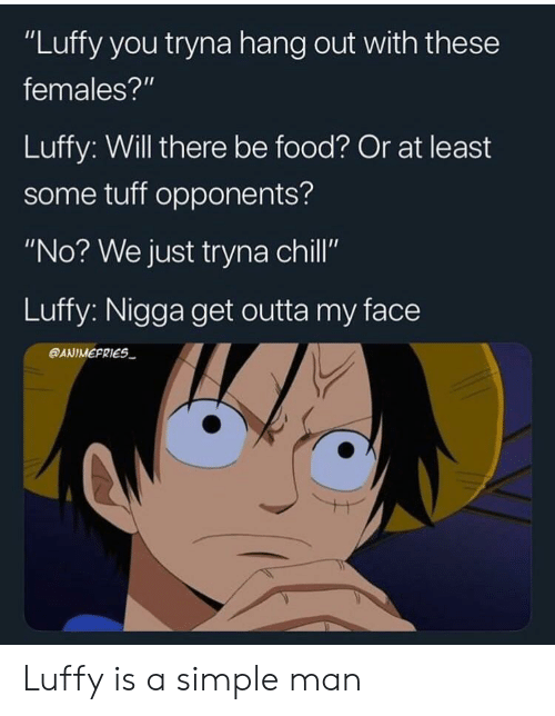 "Anime, Chill, and Food: ""Luffy you tryna hang out with these  females?""  Luffy: Will there be food? Or at least  some tuff opponents?  ""No? We just tryna chill""  Luffy: Nigga get outta my face  @ANIMEFRIES Luffy is a simple man"