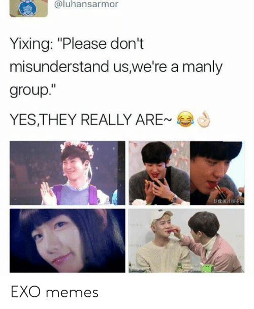 "Memes, Exo, and Yes: @luhansarmor  Yixing: ""Please don't  misunderstand us,we're a manly  group.""  YES,THEY REALLY ARE-  好像沫 till es EXO memes"