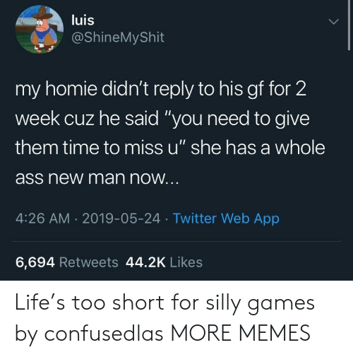 """Ass, Dank, and Homie: luis  @ShineMyShit  my homie didn't reply to his gf for 2  week cuz he said """"you need to give  them time to miss u"""" she has a whole  ass new man now  4:26 AM.2019-05-24 Twitter Web App  6,694 Retweets 44.2K Likes Life's too short for silly games by confusedlas MORE MEMES"""
